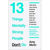 13 Things Mentally Strong People Don't Do: 13 Things Mentally Strong People Avoid and How You Can Become Your Strongest and Best Self  by Amy Morin