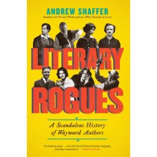 Literary Rogues: A Scandalous History Of Wayward Authors by:  Shaffer, Andrew