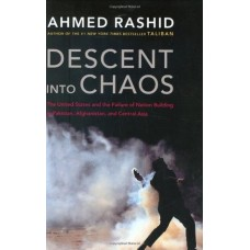 Descent into Chaos: The United States and the Failure of Nation Building in Pakistan, Afghanistan, and Central Asia by Ahmed Rashid